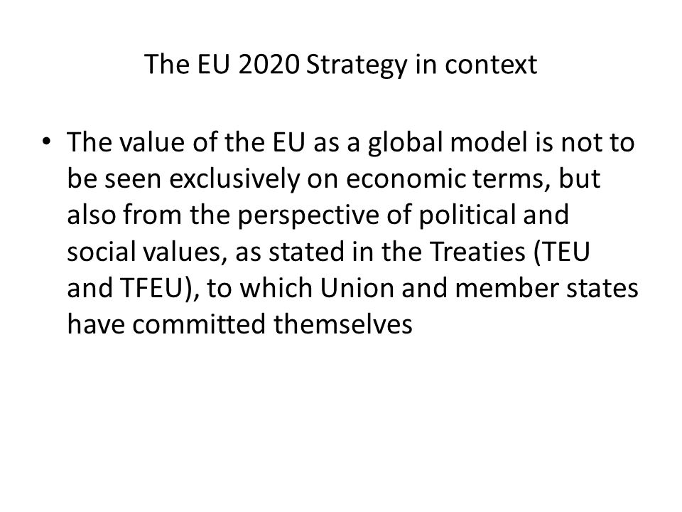 The EU 2020 Strategy in context The value of the EU as a global model is not to be seen exclusively on economic terms, but also from the perspective of political and social values, as stated in the Treaties (TEU and TFEU), to which Union and member states have committed themselves
