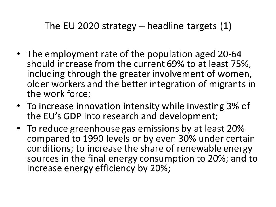 The EU 2020 strategy – headline targets (1) The employment rate of the population aged should increase from the current 69% to at least 75%, including through the greater involvement of women, older workers and the better integration of migrants in the work force; To increase innovation intensity while investing 3% of the EUs GDP into research and development; To reduce greenhouse gas emissions by at least 20% compared to 1990 levels or by even 30% under certain conditions; to increase the share of renewable energy sources in the final energy consumption to 20%; and to increase energy efficiency by 20%;