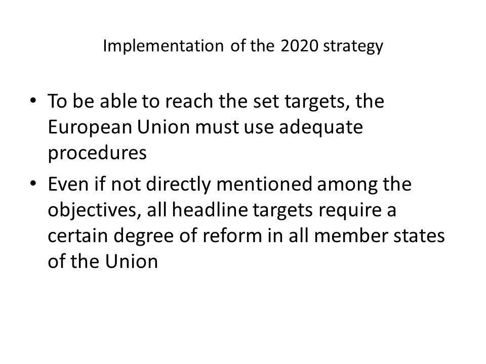 Implementation of the 2020 strategy To be able to reach the set targets, the European Union must use adequate procedures Even if not directly mentioned among the objectives, all headline targets require a certain degree of reform in all member states of the Union