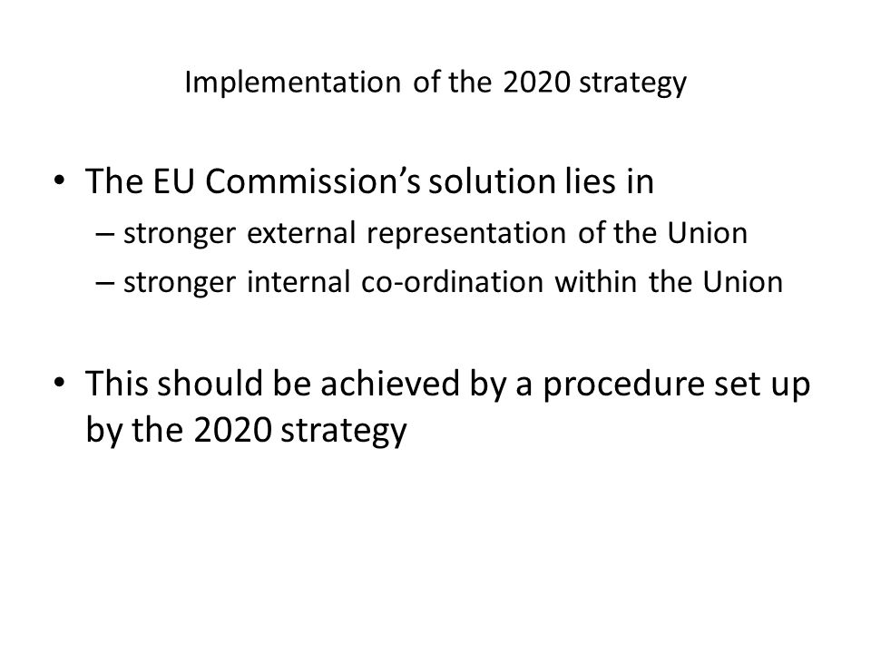 Implementation of the 2020 strategy The EU Commissions solution lies in – stronger external representation of the Union – stronger internal co-ordination within the Union This should be achieved by a procedure set up by the 2020 strategy