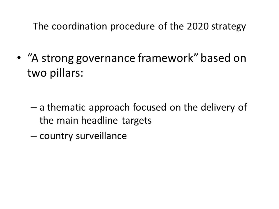 The coordination procedure of the 2020 strategy A strong governance framework based on two pillars: – a thematic approach focused on the delivery of the main headline targets – country surveillance