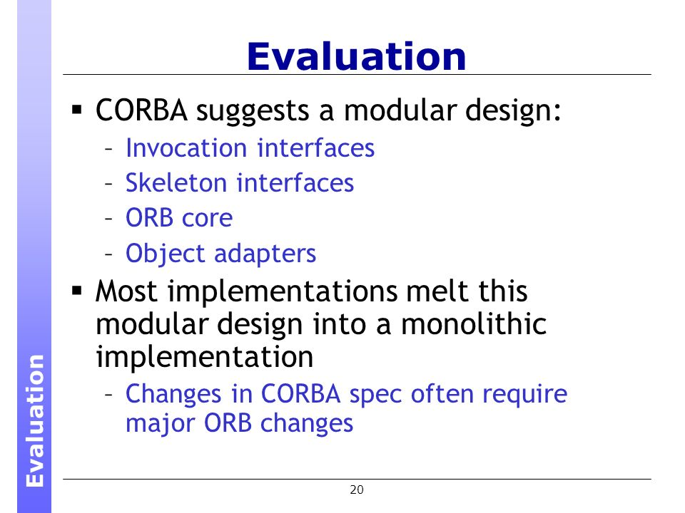 20 Evaluation CORBA suggests a modular design: –Invocation interfaces –Skeleton interfaces –ORB core –Object adapters Most implementations melt this modular design into a monolithic implementation –Changes in CORBA spec often require major ORB changes Evaluation