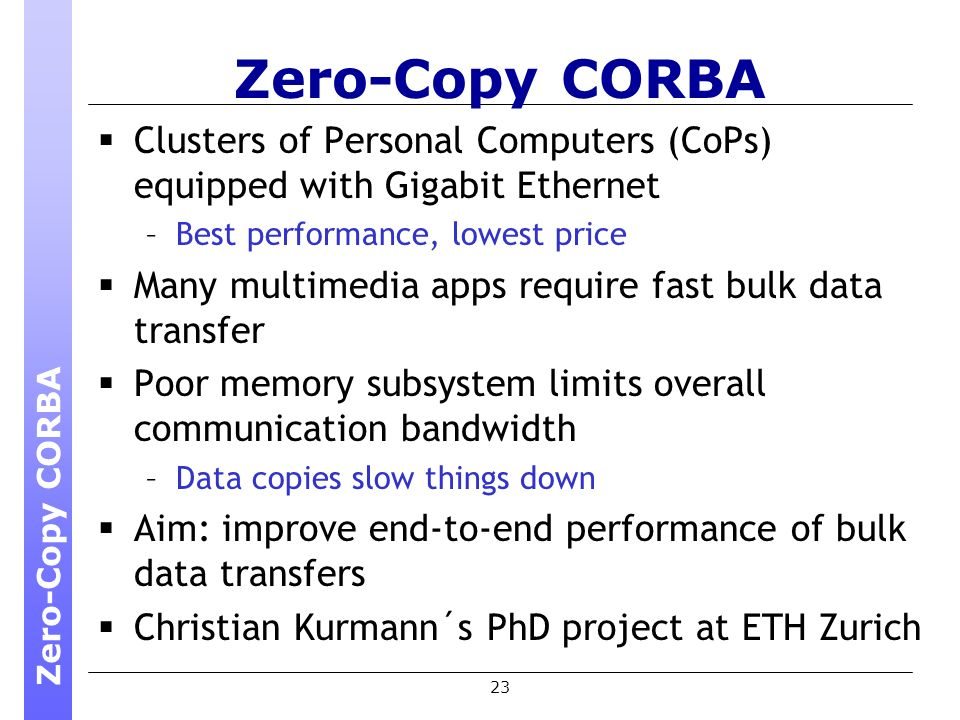 23 Zero-Copy CORBA Clusters of Personal Computers (CoPs) equipped with Gigabit Ethernet –Best performance, lowest price Many multimedia apps require fast bulk data transfer Poor memory subsystem limits overall communication bandwidth –Data copies slow things down Aim: improve end-to-end performance of bulk data transfers Christian Kurmann´s PhD project at ETH Zurich Zero-Copy CORBA