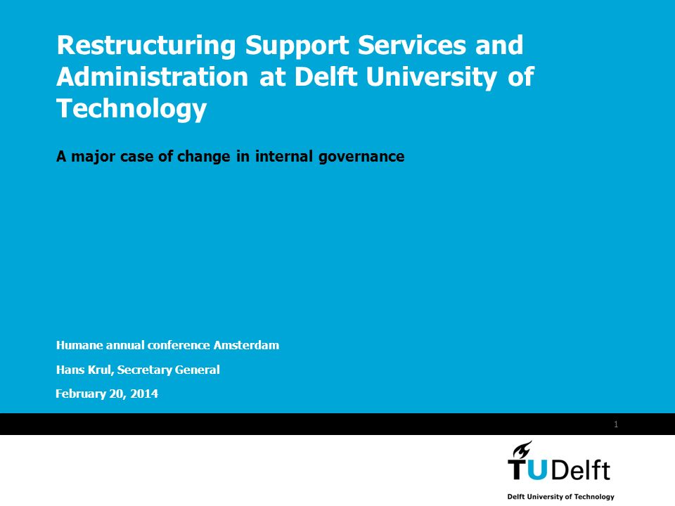 Vermelding onderdeel organisatie February 20, 2014 1 Restructuring Support Services and Administration at Delft University of Technology A major case of change in internal governance Humane annual conference Amsterdam Hans Krul, Secretary General