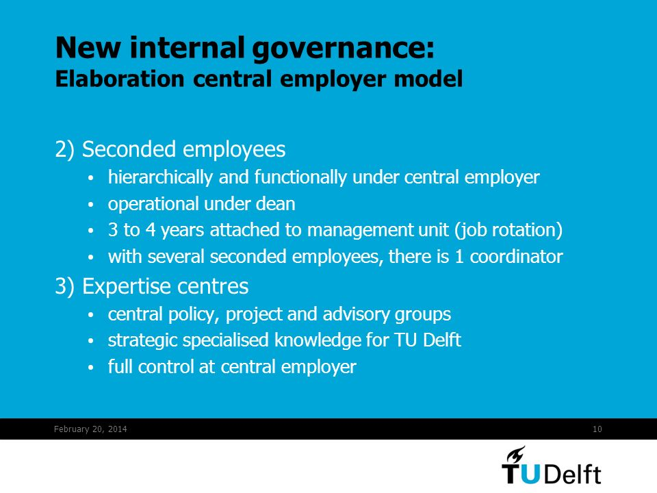February 20, 201410 2) Seconded employees hierarchically and functionally under central employer operational under dean 3 to 4 years attached to management unit (job rotation) with several seconded employees, there is 1 coordinator 3) Expertise centres central policy, project and advisory groups strategic specialised knowledge for TU Delft full control at central employer New internal governance: Elaboration central employer model