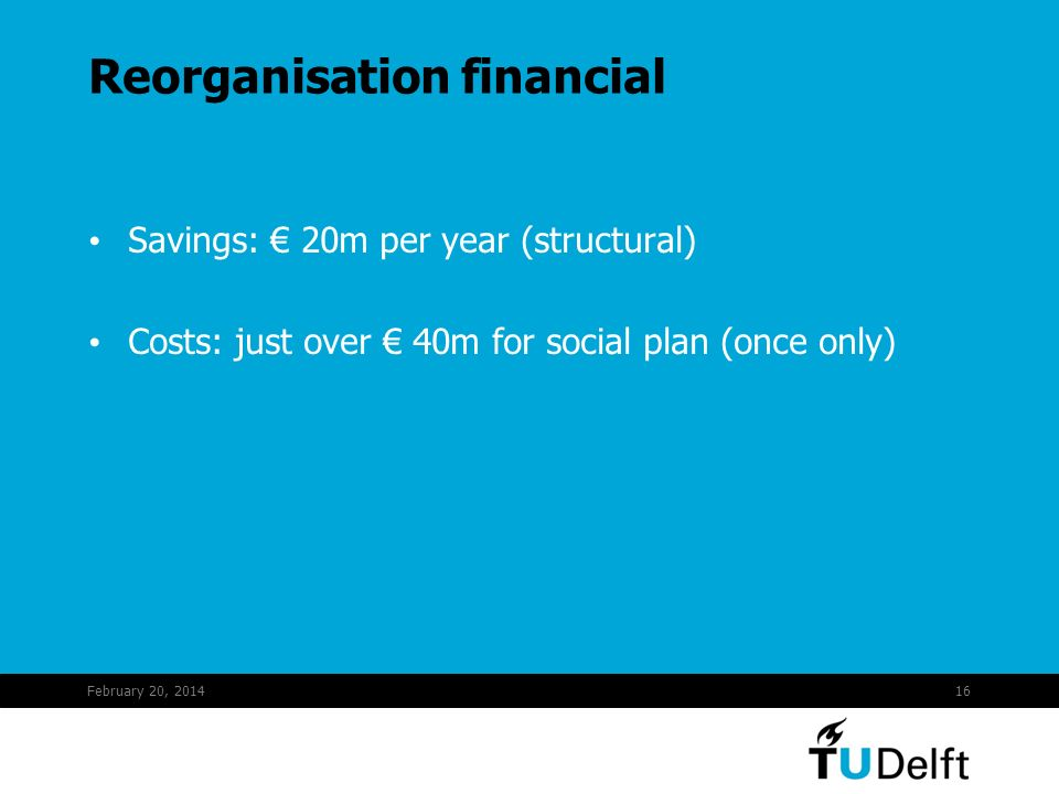 February 20, 201416 Reorganisation financial Savings: 20m per year (structural) Costs: just over 40m for social plan (once only)