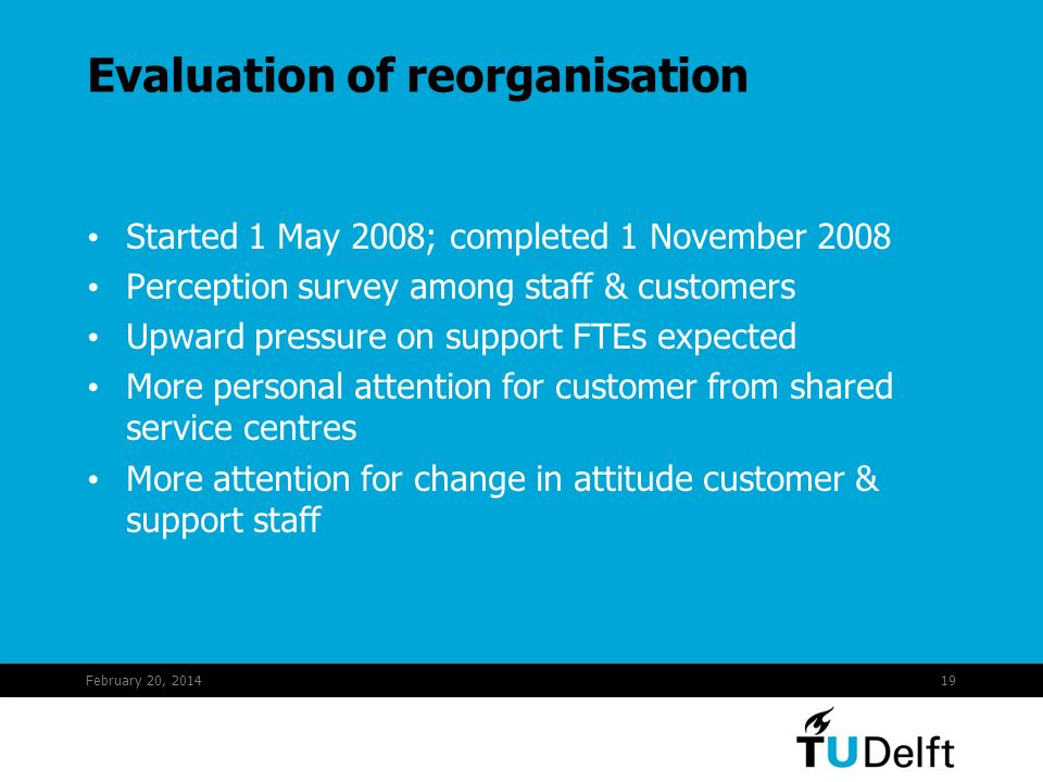 February 20, 201419 Evaluation of reorganisation Started 1 May 2008; completed 1 November 2008 Perception survey among staff & customers Upward pressure on support FTEs expected More personal attention for customer from shared service centres More attention for change in attitude customer & support staff