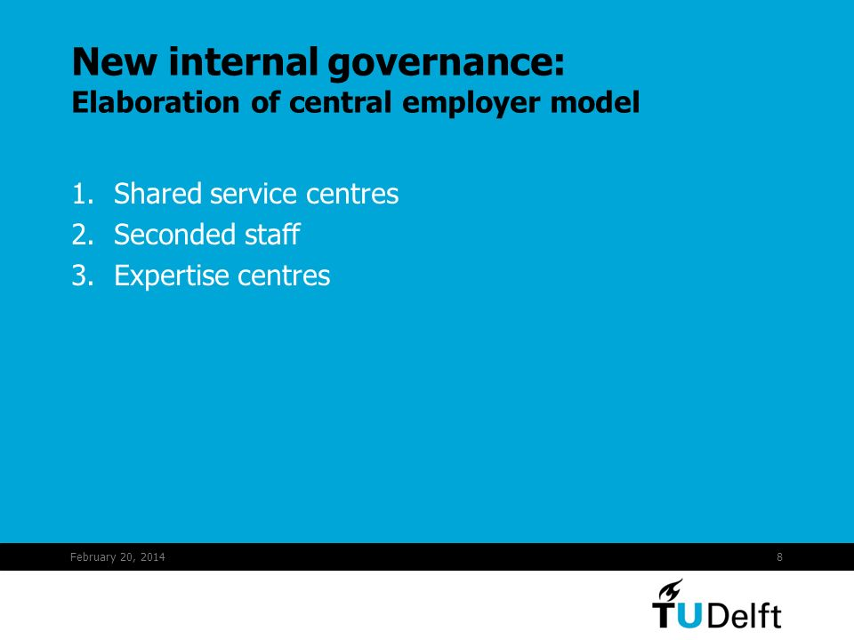 February 20, 20148 New internal governance: Elaboration of central employer model 1.Shared service centres 2.Seconded staff 3.Expertise centres