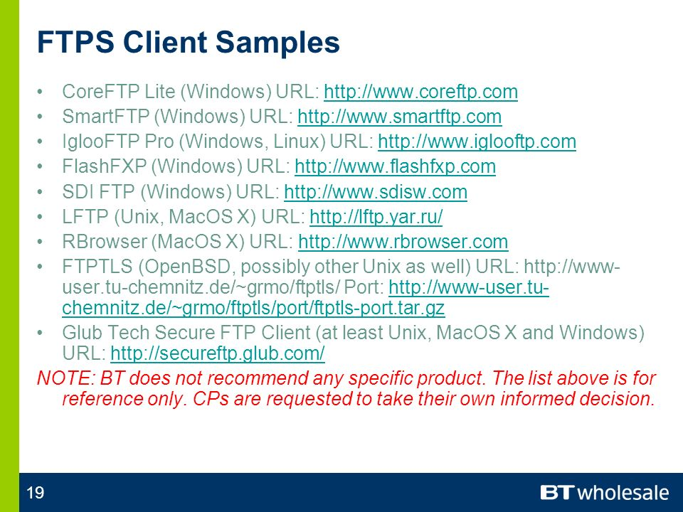 19 FTPS Client Samples CoreFTP Lite (Windows) URL: http://www.coreftp.comhttp://www.coreftp.com SmartFTP (Windows) URL: http://www.smartftp.comhttp://www.smartftp.com IglooFTP Pro (Windows, Linux) URL: http://www.iglooftp.comhttp://www.iglooftp.com FlashFXP (Windows) URL: http://www.flashfxp.comhttp://www.flashfxp.com SDI FTP (Windows) URL: http://www.sdisw.comhttp://www.sdisw.com LFTP (Unix, MacOS X) URL: http://lftp.yar.ru/http://lftp.yar.ru/ RBrowser (MacOS X) URL: http://www.rbrowser.comhttp://www.rbrowser.com FTPTLS (OpenBSD, possibly other Unix as well) URL: http://www- user.tu-chemnitz.de/~grmo/ftptls/ Port: http://www-user.tu- chemnitz.de/~grmo/ftptls/port/ftptls-port.tar.gzhttp://www-user.tu- chemnitz.de/~grmo/ftptls/port/ftptls-port.tar.gz Glub Tech Secure FTP Client (at least Unix, MacOS X and Windows) URL: http://secureftp.glub.com/http://secureftp.glub.com/ NOTE: BT does not recommend any specific product.