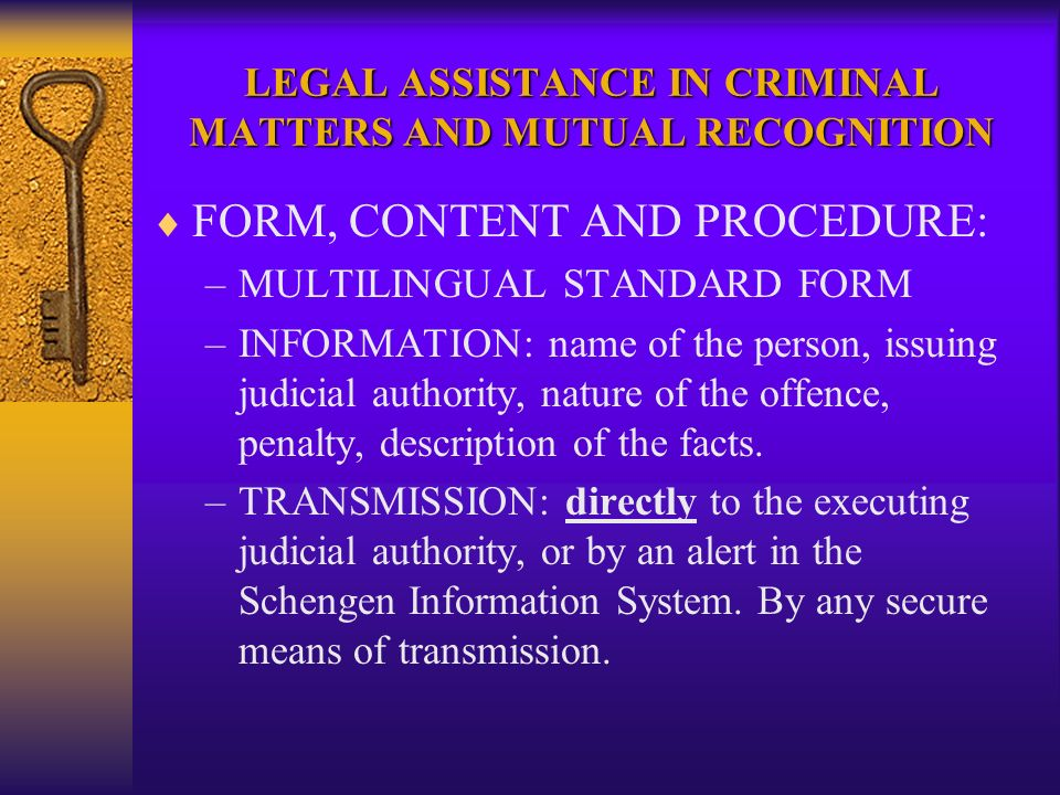 LEGAL ASSISTANCE IN CRIMINAL MATTERS AND MUTUAL RECOGNITION FORM, CONTENT AND PROCEDURE: –MULTILINGUAL STANDARD FORM –INFORMATION: name of the person, issuing judicial authority, nature of the offence, penalty, description of the facts.
