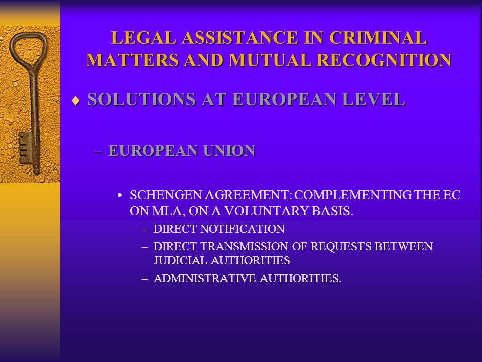 LEGAL ASSISTANCE IN CRIMINAL MATTERS AND MUTUAL RECOGNITION SOLUTIONS AT EUROPEAN LEVEL SOLUTIONS AT EUROPEAN LEVEL –EUROPEAN UNION SCHENGEN AGREEMENT: COMPLEMENTING THE EC ON MLA, ON A VOLUNTARY BASIS.