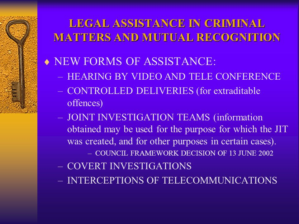 LEGAL ASSISTANCE IN CRIMINAL MATTERS AND MUTUAL RECOGNITION NEW FORMS OF ASSISTANCE: –HEARING BY VIDEO AND TELE CONFERENCE –CONTROLLED DELIVERIES (for extraditable offences) –JOINT INVESTIGATION TEAMS (information obtained may be used for the purpose for which the JIT was created, and for other purposes in certain cases).