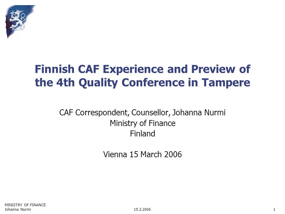 MINISTRY OF FINANCE 15.3.2006Johanna Nurmi1 Finnish CAF Experience and Preview of the 4th Quality Conference in Tampere CAF Correspondent, Counsellor, Johanna Nurmi Ministry of Finance Finland Vienna 15 March 2006