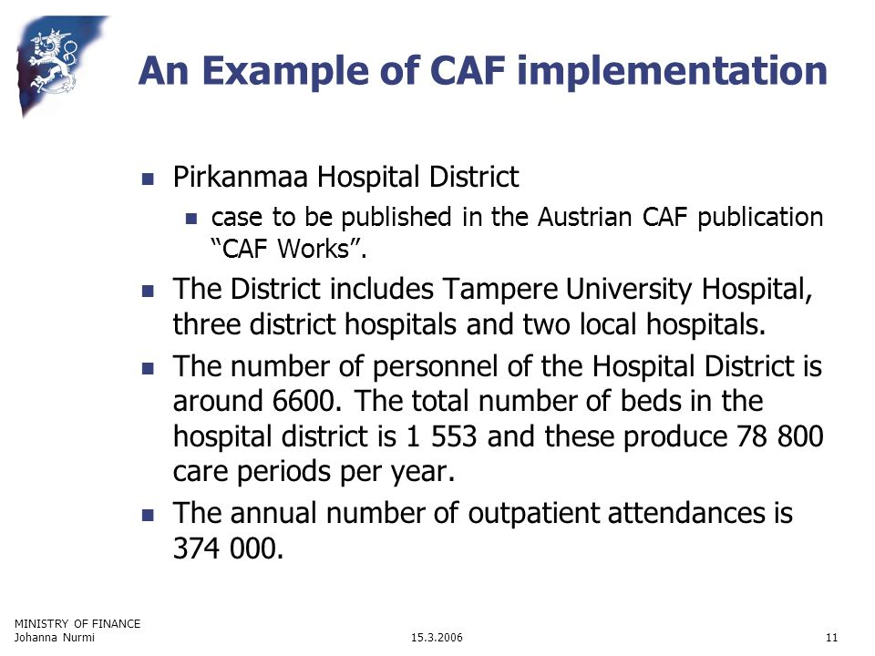 MINISTRY OF FINANCE 15.3.2006Johanna Nurmi11 An Example of CAF implementation Pirkanmaa Hospital District case to be published in the Austrian CAF publication CAF Works.
