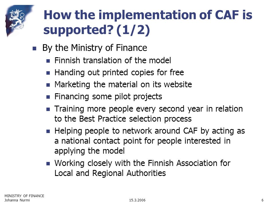 MINISTRY OF FINANCE 15.3.2006Johanna Nurmi6 How the implementation of CAF is supported.
