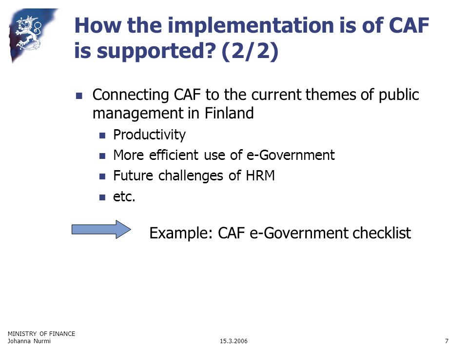 MINISTRY OF FINANCE 15.3.2006Johanna Nurmi7 Connecting CAF to the current themes of public management in Finland Productivity More efficient use of e-Government Future challenges of HRM etc.