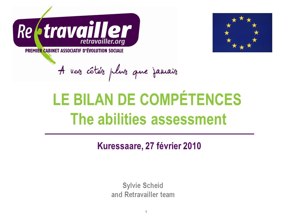 1 LE BILAN DE COMPÉTENCES Kuressaare, 27 février 2010 Sylvie Scheid and Retravailler team The abilities assessment