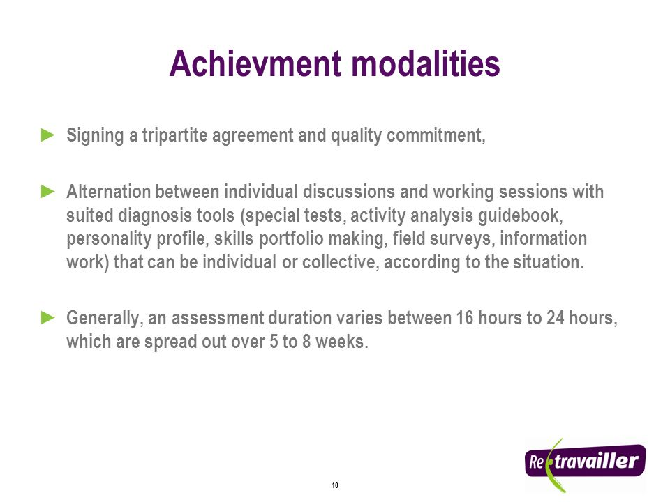 10 Achievment modalities Signing a tripartite agreement and quality commitment, Alternation between individual discussions and working sessions with suited diagnosis tools (special tests, activity analysis guidebook, personality profile, skills portfolio making, field surveys, information work) that can be individual or collective, according to the situation.