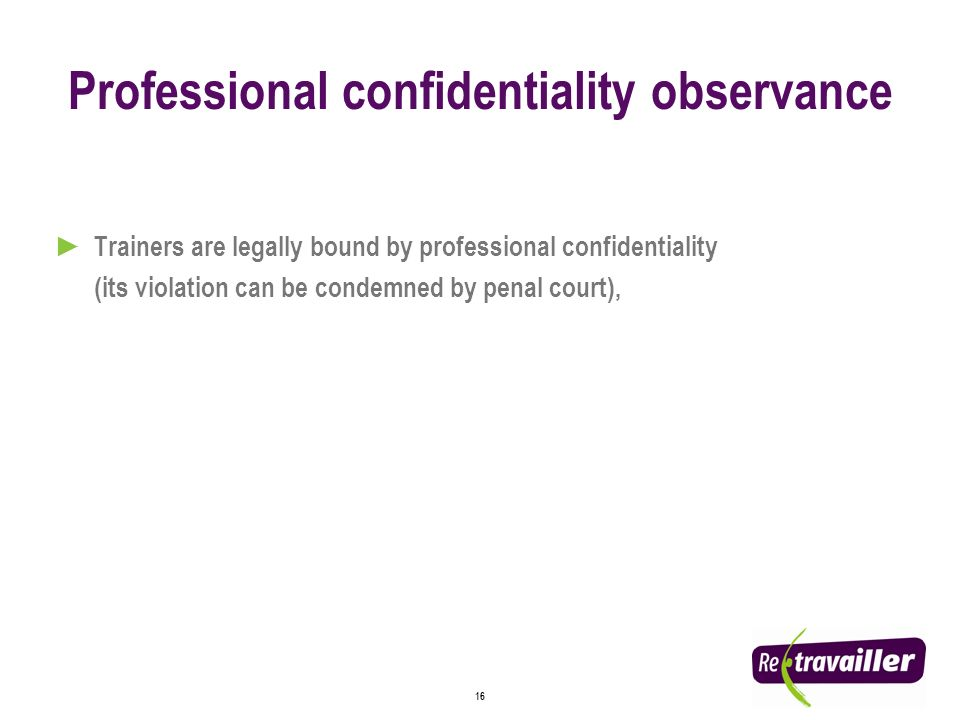 16 Professional confidentiality observance Trainers are legally bound by professional confidentiality (its violation can be condemned by penal court),