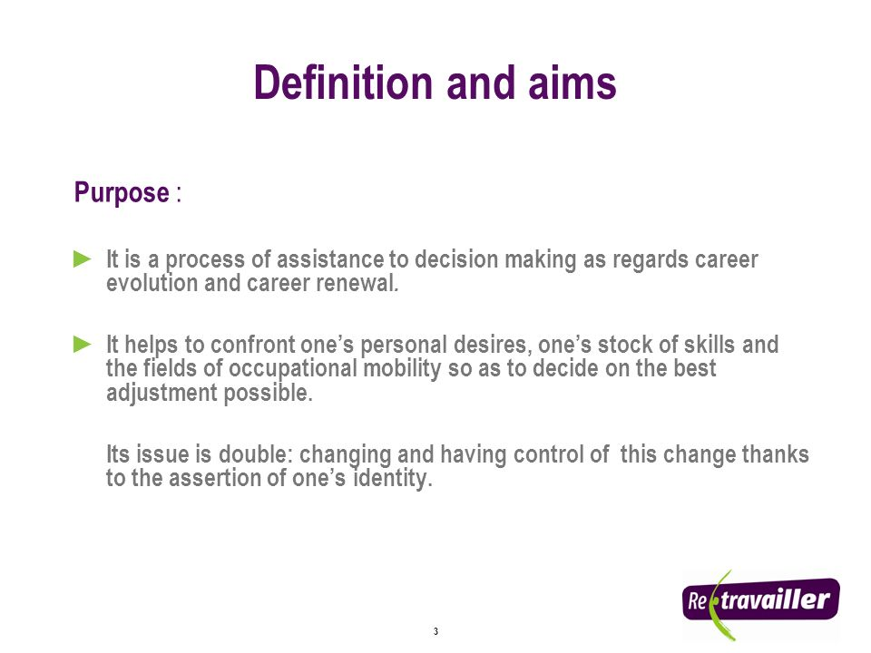 3 Definition and aims Purpose : It is a process of assistance to decision making as regards career evolution and career renewal.
