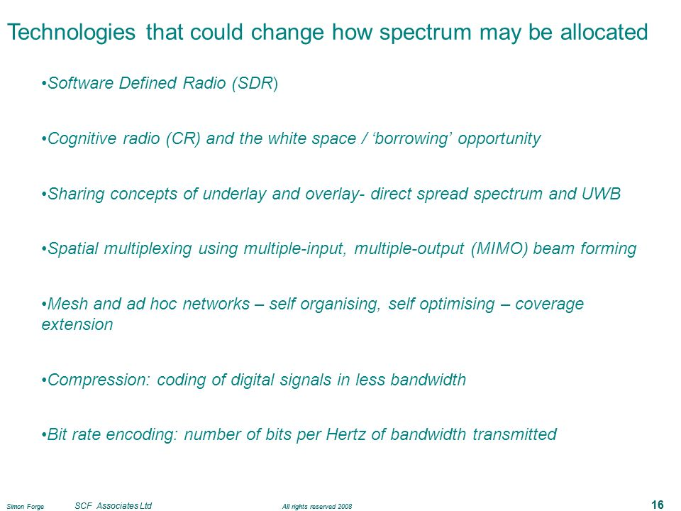 Simon Forge SCF Associates Ltd All rights reserved 2008 16 Technologies that could change how spectrum may be allocated Software Defined Radio (SDR) Cognitive radio (CR) and the white space / borrowing opportunity Sharing concepts of underlay and overlay- direct spread spectrum and UWB Spatial multiplexing using multiple-input, multiple-output (MIMO) beam forming Mesh and ad hoc networks – self organising, self optimising – coverage extension Compression: coding of digital signals in less bandwidth Bit rate encoding: number of bits per Hertz of bandwidth transmitted