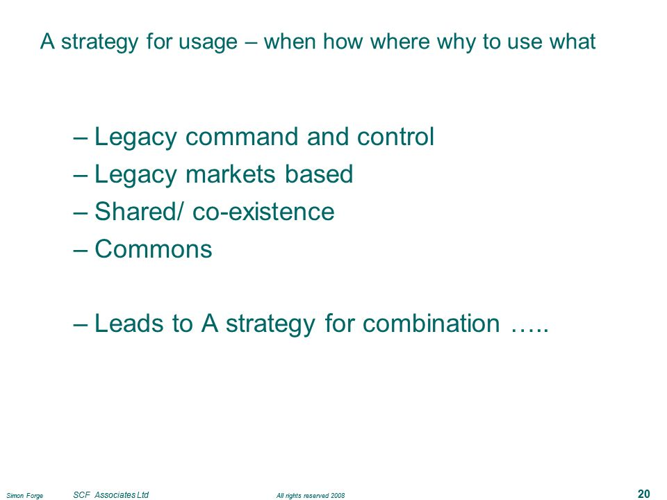 Simon Forge SCF Associates Ltd All rights reserved 2008 20 A strategy for usage – when how where why to use what –Legacy command and control –Legacy markets based –Shared/ co-existence –Commons –Leads to A strategy for combination …..