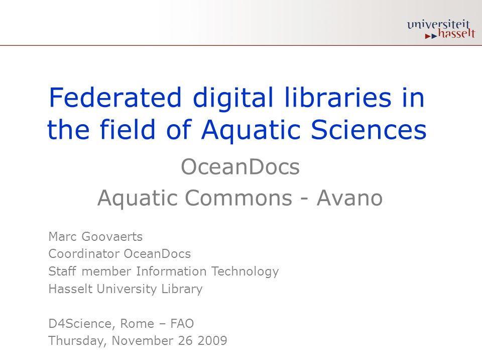 Federated digital libraries in the field of Aquatic Sciences OceanDocs Aquatic Commons - Avano Marc Goovaerts Coordinator OceanDocs Staff member Information Technology Hasselt University Library D4Science, Rome – FAO Thursday, November 26 2009