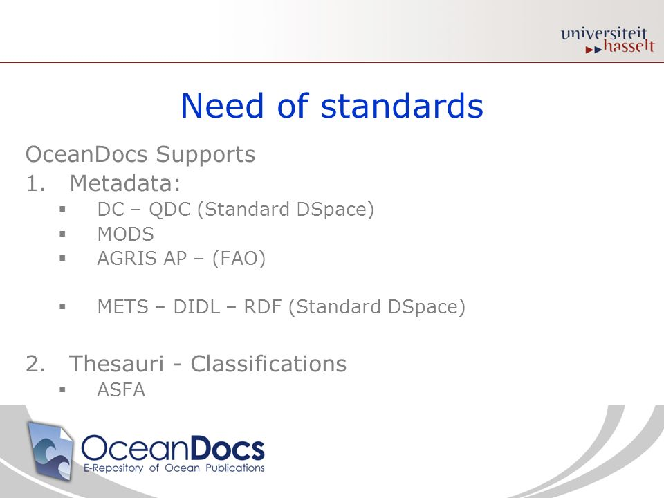 Need of standards OceanDocs Supports 1.Metadata: DC – QDC (Standard DSpace) MODS AGRIS AP – (FAO) METS – DIDL – RDF (Standard DSpace) 2.Thesauri - Classifications ASFA