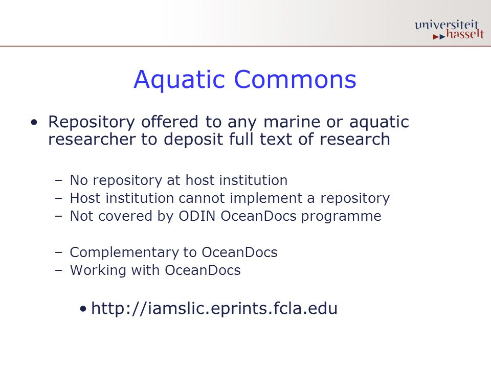 Aquatic Commons Repository offered to any marine or aquatic researcher to deposit full text of research –No repository at host institution –Host institution cannot implement a repository –Not covered by ODIN OceanDocs programme –Complementary to OceanDocs –Working with OceanDocs http://iamslic.eprints.fcla.edu