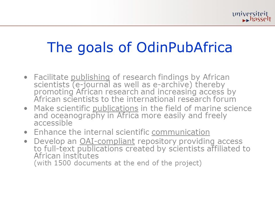 The goals of OdinPubAfrica Facilitate publishing of research findings by African scientists (e-journal as well as e-archive) thereby promoting African research and increasing access by African scientists to the international research forum Make scientific publications in the field of marine science and oceanography in Africa more easily and freely accessible Enhance the internal scientific communication Develop an OAI-compliant repository providing access to full-text publications created by scientists affiliated to African institutes (with 1500 documents at the end of the project)