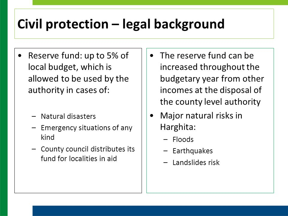 Civil protection – legal background Reserve fund: up to 5% of local budget, which is allowed to be used by the authority in cases of: –Natural disasters –Emergency situations of any kind –County council distributes its fund for localities in aid The reserve fund can be increased throughout the budgetary year from other incomes at the disposal of the county level authority Major natural risks in Harghita: –Floods –Earthquakes –Landslides risk