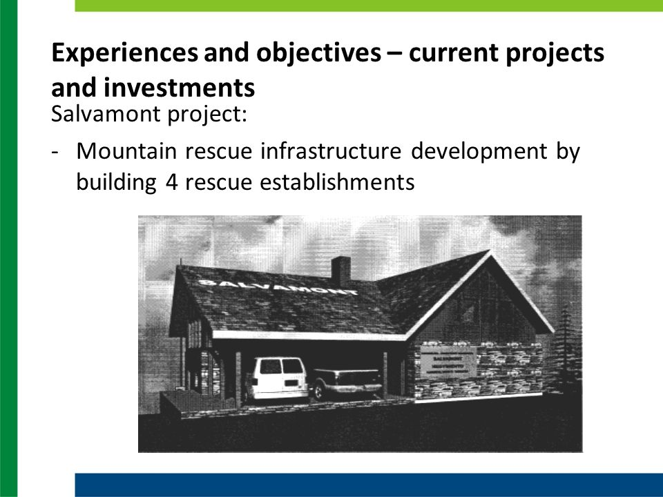 Experiences and objectives – current projects and investments Salvamont project: -Mountain rescue infrastructure development by building 4 rescue establishments