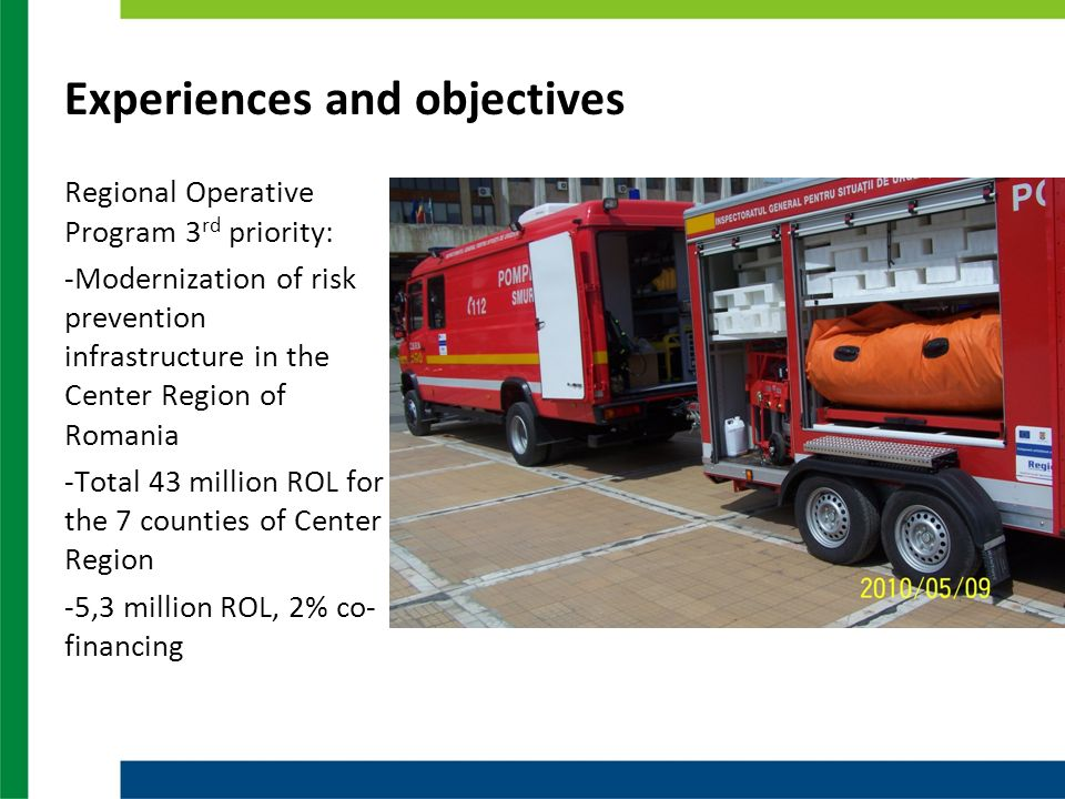 Experiences and objectives Regional Operative Program 3 rd priority: -Modernization of risk prevention infrastructure in the Center Region of Romania -Total 43 million ROL for the 7 counties of Center Region -5,3 million ROL, 2% co- financing