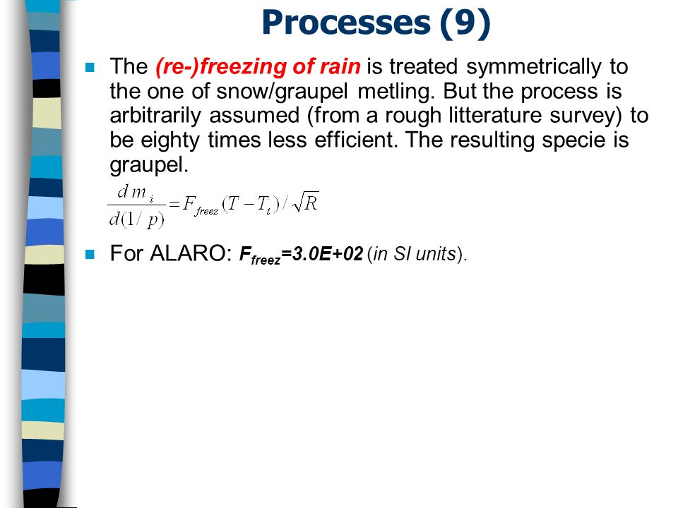Processes (9) n The (re-)freezing of rain is treated symmetrically to the one of snow/graupel metling.