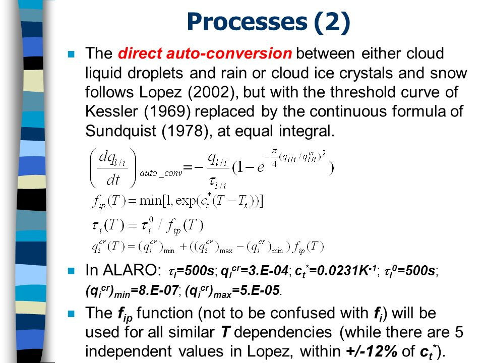 Processes (2) n The direct auto-conversion between either cloud liquid droplets and rain or cloud ice crystals and snow follows Lopez (2002), but with the threshold curve of Kessler (1969) replaced by the continuous formula of Sundquist (1978), at equal integral.