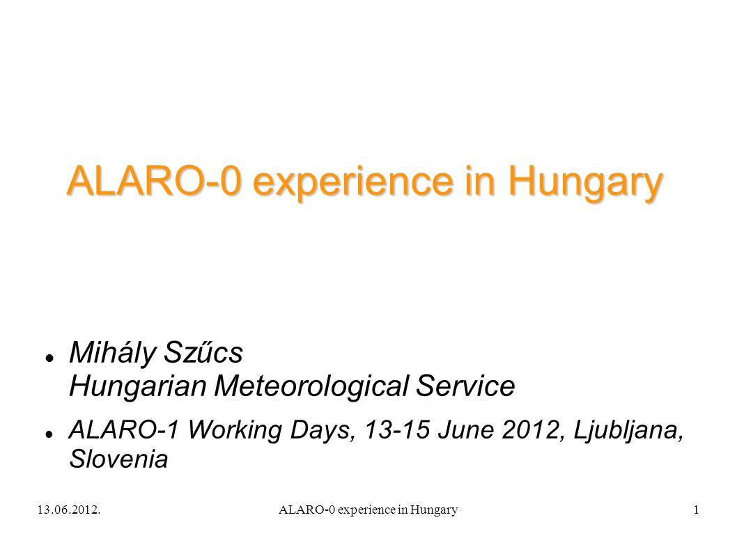 13.06.2012.ALARO-0 experience in Hungary1 Mihály Szűcs Hungarian Meteorological Service ALARO-1 Working Days, 13-15 June 2012, Ljubljana, Slovenia