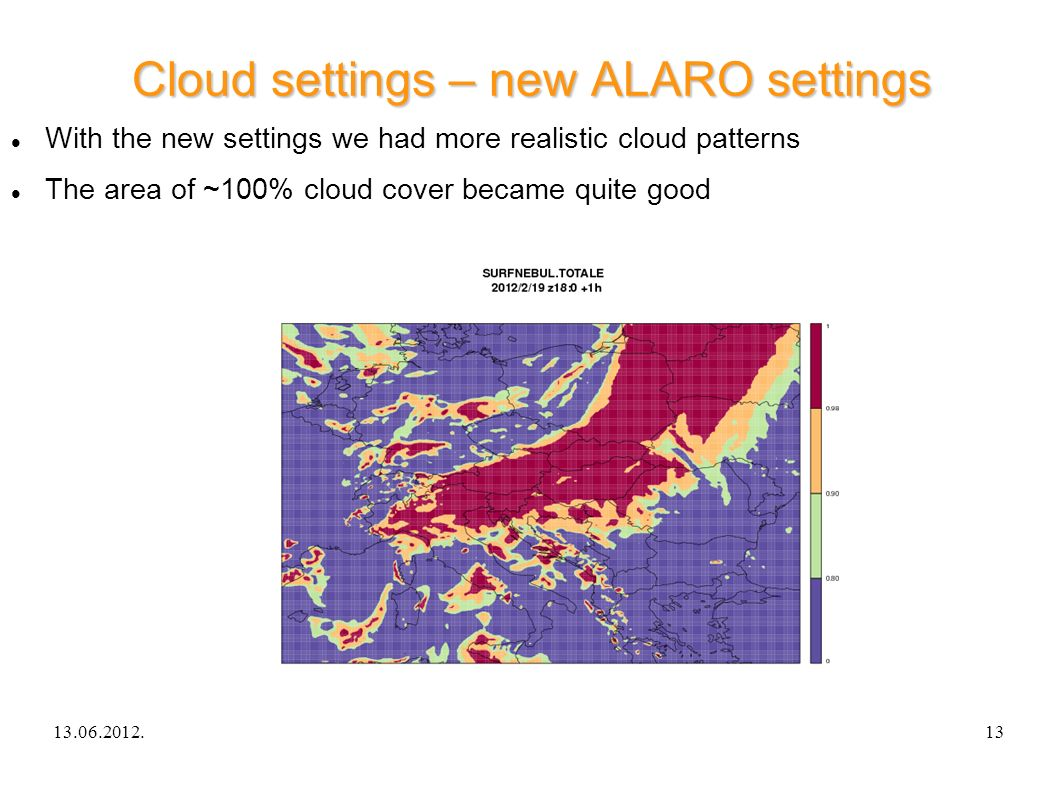 13.06.2012.ALARO-0 experience in Hungary13 Cloud settings – new ALARO settings With the new settings we had more realistic cloud patterns The area of ~100% cloud cover became quite good