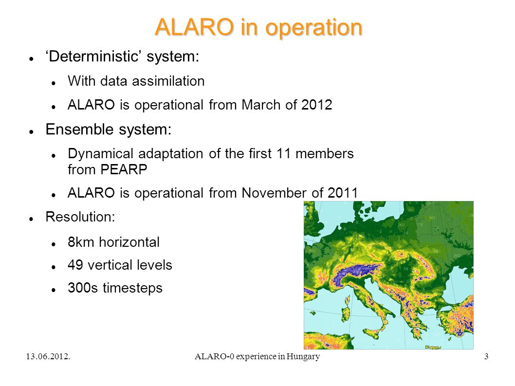 13.06.2012.ALARO-0 experience in Hungary3 ALARO in operation Deterministic system: With data assimilation ALARO is operational from March of 2012 Ensemble system: Dynamical adaptation of the first 11 members from PEARP ALARO is operational from November of 2011 Resolution: 8km horizontal 49 vertical levels 300s timesteps