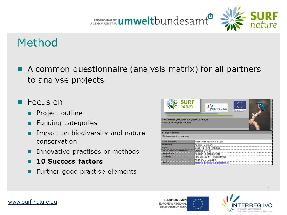 www.surf-nature.eu Method A common questionnaire (analysis matrix) for all partners to analyse projects Focus on Project outline Funding categories Impact on biodiversity and nature conservation Innovative practises or methods 10 Success factors Further good practise elements 3