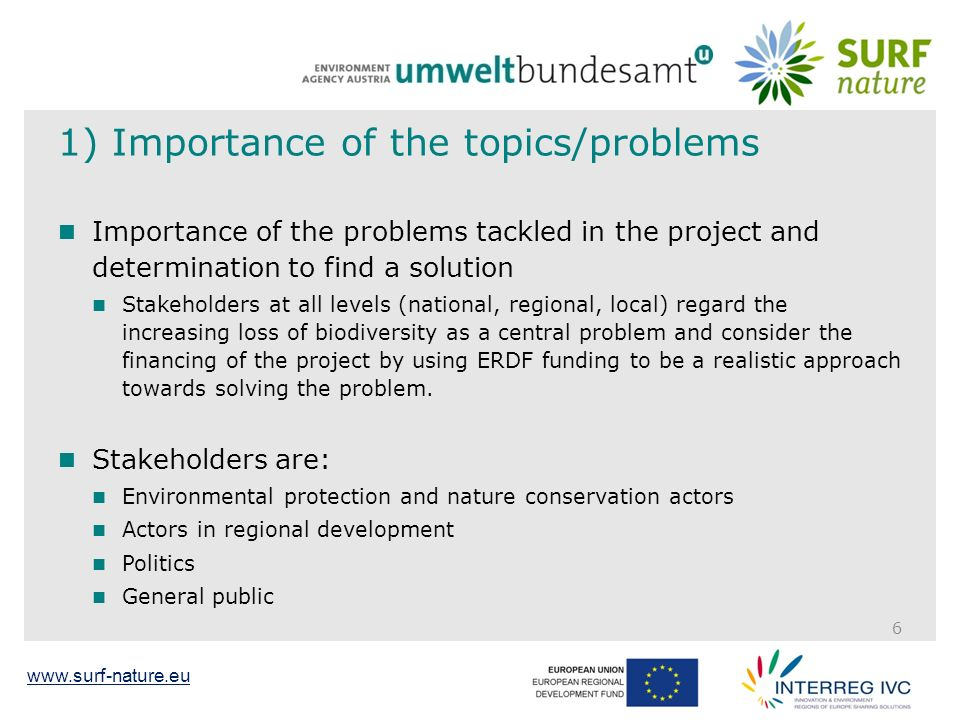 www.surf-nature.eu 1) Importance of the topics/problems Importance of the problems tackled in the project and determination to find a solution Stakeholders at all levels (national, regional, local) regard the increasing loss of biodiversity as a central problem and consider the financing of the project by using ERDF funding to be a realistic approach towards solving the problem.