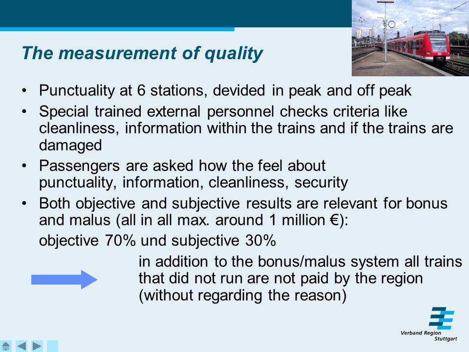 The measurement of quality Punctuality at 6 stations, devided in peak and off peak Special trained external personnel checks criteria like cleanliness, information within the trains and if the trains are damaged Passengers are asked how the feel about punctuality, information, cleanliness, security Both objective and subjective results are relevant for bonus and malus (all in all max.
