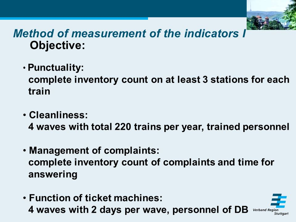 Method of measurement of the indicators I Objective: Punctuality: complete inventory count on at least 3 stations for each train Cleanliness: 4 waves with total 220 trains per year, trained personnel Management of complaints: complete inventory count of complaints and time for answering Function of ticket machines: 4 waves with 2 days per wave, personnel of DB