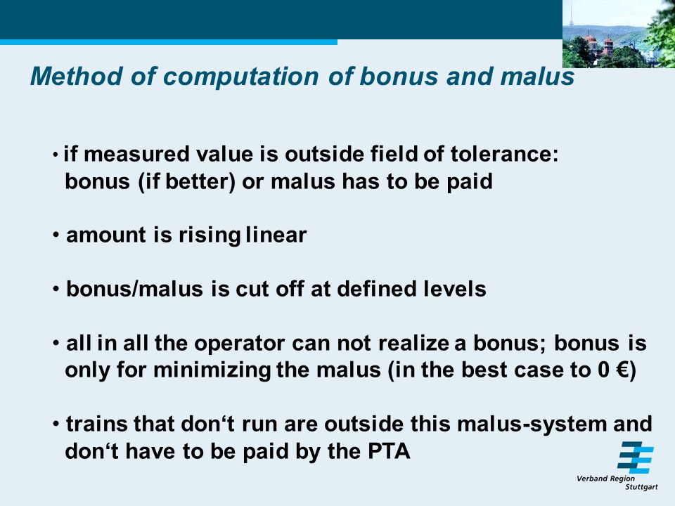 Method of computation of bonus and malus if measured value is outside field of tolerance: bonus (if better) or malus has to be paid amount is rising linear bonus/malus is cut off at defined levels all in all the operator can not realize a bonus; bonus is only for minimizing the malus (in the best case to 0 ) trains that dont run are outside this malus-system and dont have to be paid by the PTA