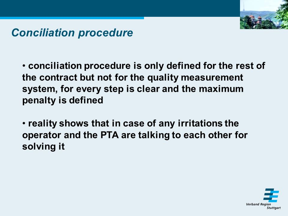 Conciliation procedure conciliation procedure is only defined for the rest of the contract but not for the quality measurement system, for every step is clear and the maximum penalty is defined reality shows that in case of any irritations the operator and the PTA are talking to each other for solving it