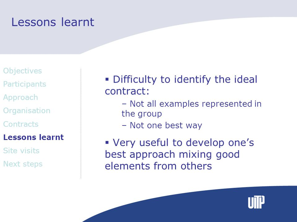 Lessons learnt Difficulty to identify the ideal contract: – Not all examples represented in the group – Not one best way Very useful to develop ones best approach mixing good elements from others Objectives Participants Approach Organisation Contracts Lessons learnt Site visits Next steps