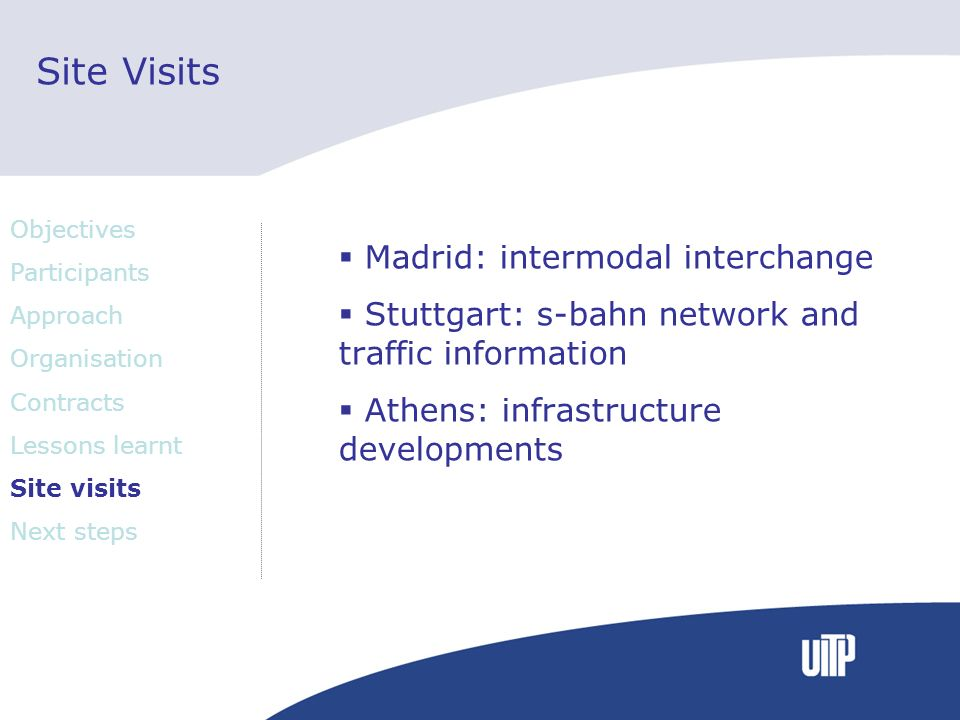 Site Visits Madrid: intermodal interchange Stuttgart: s-bahn network and traffic information Athens: infrastructure developments Objectives Participants Approach Organisation Contracts Lessons learnt Site visits Next steps
