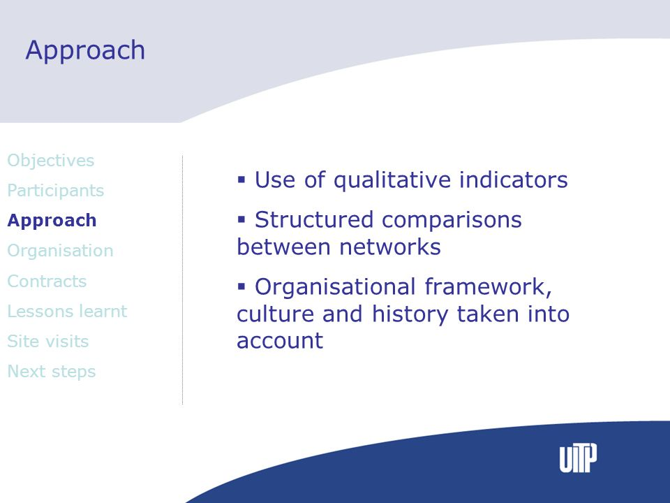 Approach Use of qualitative indicators Structured comparisons between networks Organisational framework, culture and history taken into account Objectives Participants Approach Organisation Contracts Lessons learnt Site visits Next steps