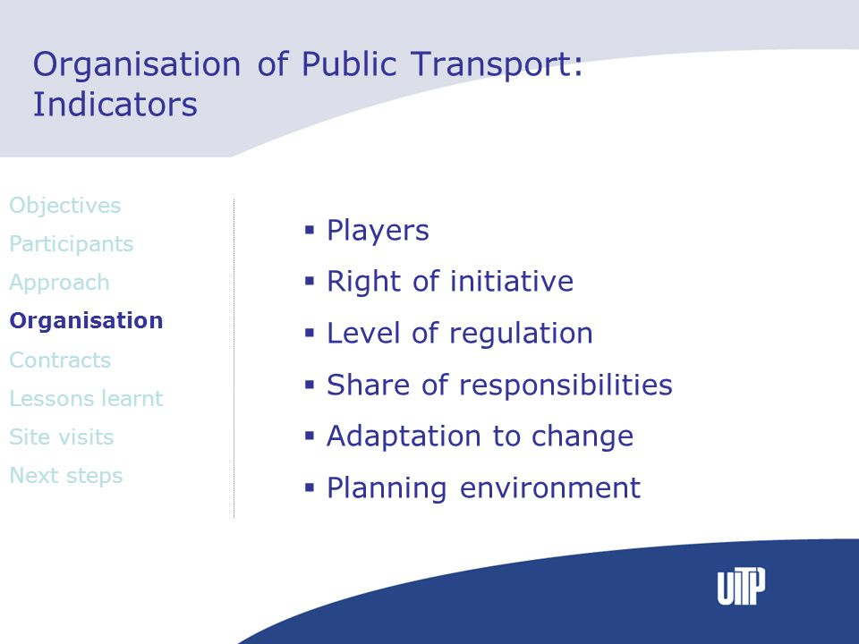 Organisation of Public Transport: Indicators Players Right of initiative Level of regulation Share of responsibilities Adaptation to change Planning environment Objectives Participants Approach Organisation Contracts Lessons learnt Site visits Next steps