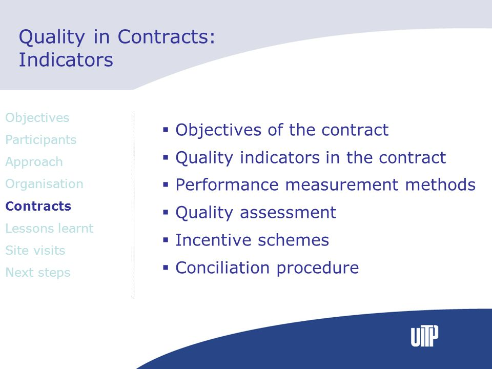 Quality in Contracts: Indicators Objectives of the contract Quality indicators in the contract Performance measurement methods Quality assessment Incentive schemes Conciliation procedure Objectives Participants Approach Organisation Contracts Lessons learnt Site visits Next steps