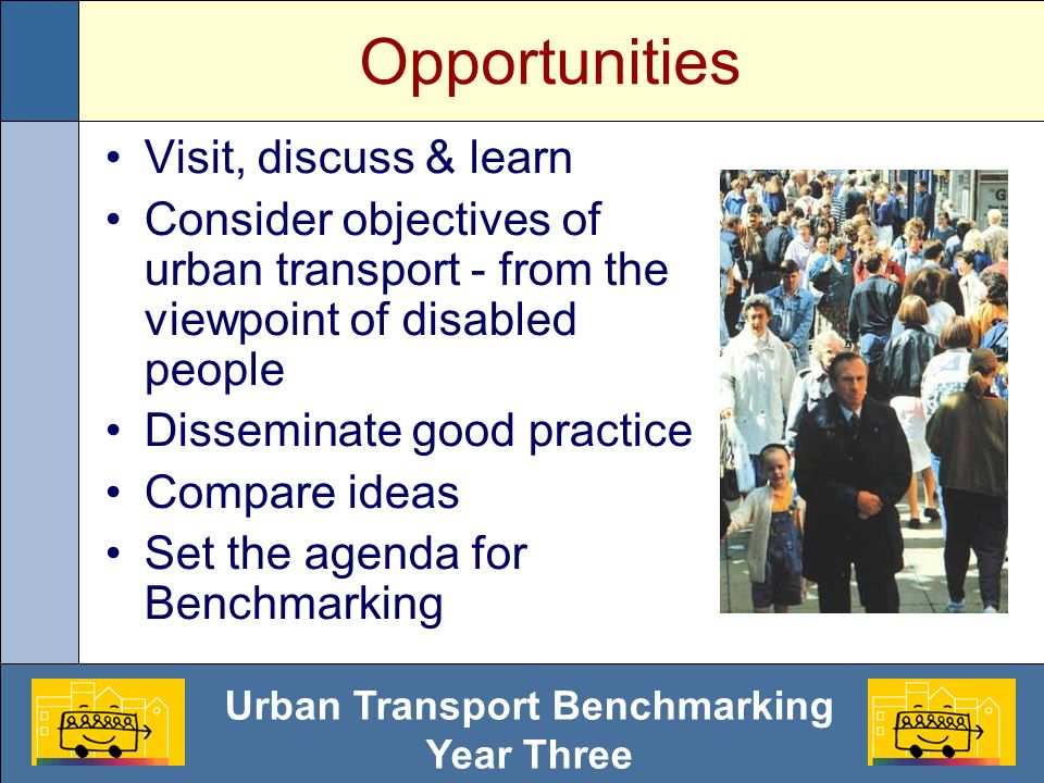 Urban Transport Benchmarking Year Three Opportunities Visit, discuss & learn Consider objectives of urban transport - from the viewpoint of disabled people Disseminate good practice Compare ideas Set the agenda for Benchmarking
